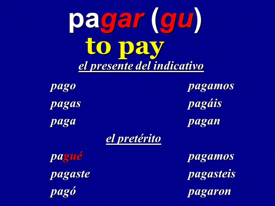 pagar (gu) to pay el presente del indicativo el presente del indicativo pago pagamos pagas pagáis paga pagan el pretérito paguépagamos pagaste pagaste
