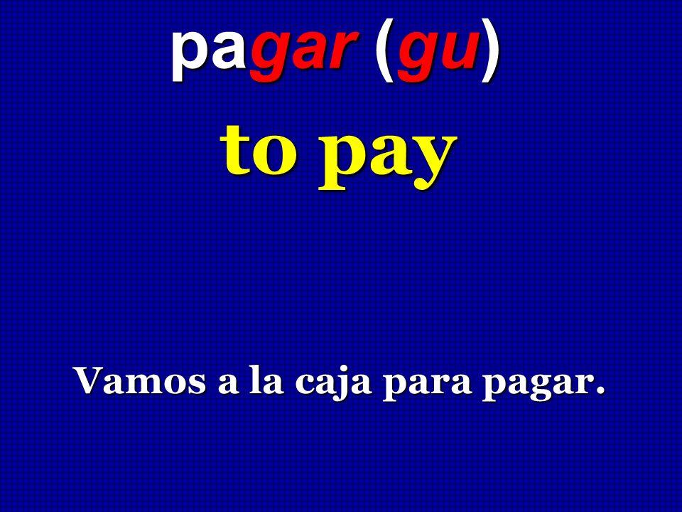 pagar (gu) to pay to pay Vamos a la caja para pagar. Vamos a la caja para pagar.