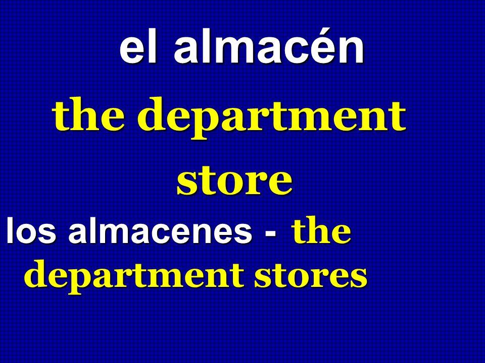 el almacén the department store los almacenes - the department stores