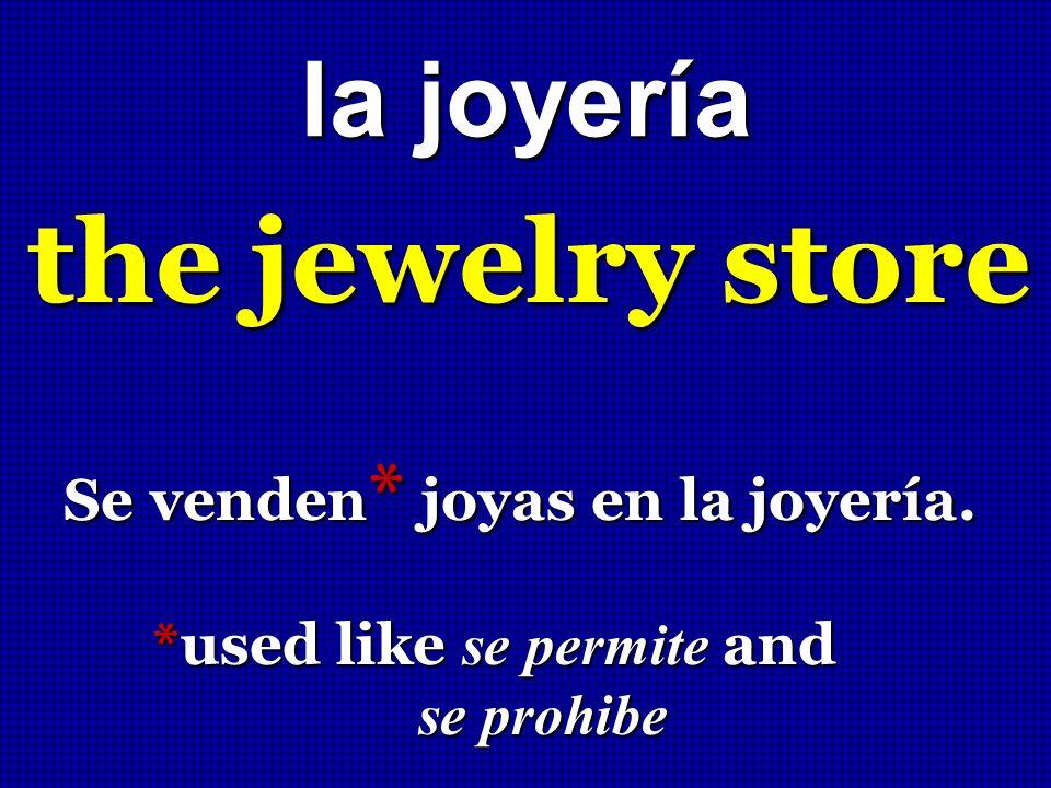 la joyería the jewelry store Se venden * joyas en la joyería. *used like se permite and *used like se permite and se prohibe se prohibe