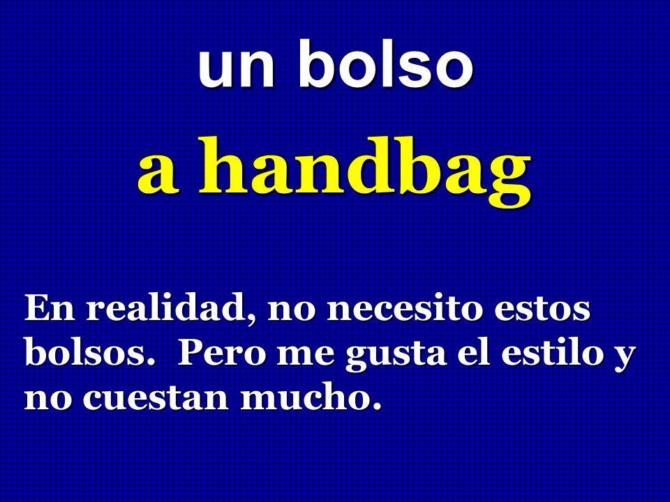 un bolso a handbag En realidad, no necesito estos bolsos. Pero me gusta el estilo y no cuestan mucho.