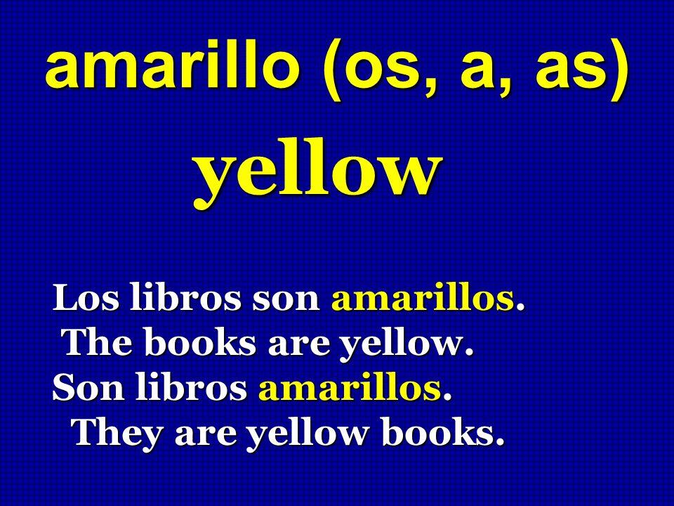 amarillo (os, a, as) yellow Los libros son amarillos. The books are yellow. The books are yellow. Son libros amarillos. They are yellow books. They ar
