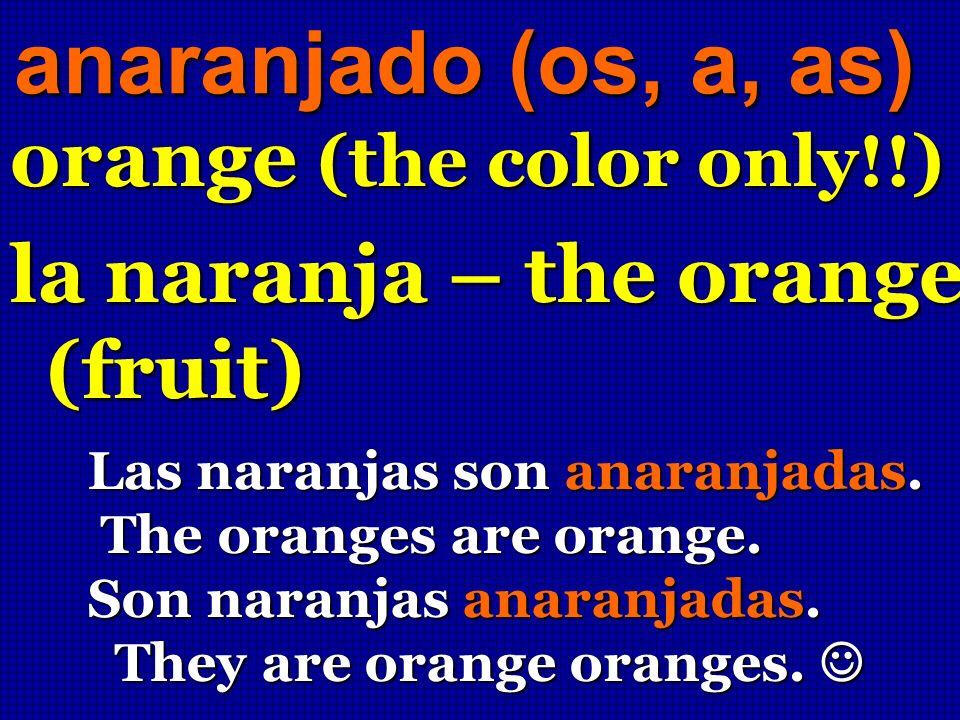 anaranjado (os, a, as) orange (the color only!!) la naranja – the orange (fruit) Las naranjas son anaranjadas. The oranges are orange. The oranges are