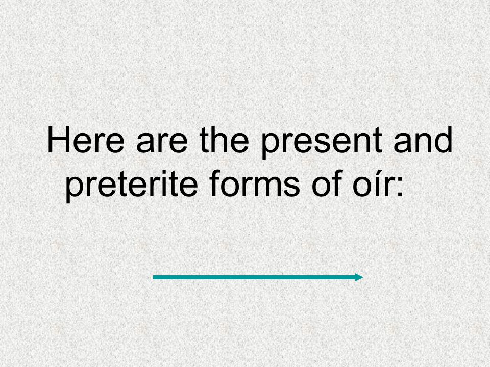 Here are the present and preterite forms of oír: