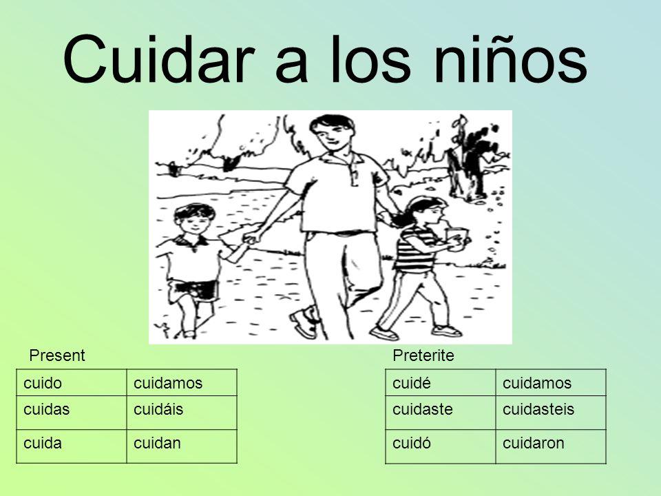 Cuidar a los niños Present cuidocuidamos cuidascuidáis cuidacuidan Preterite cuidécuidamos cuidastecuidasteis cuidócuidaron