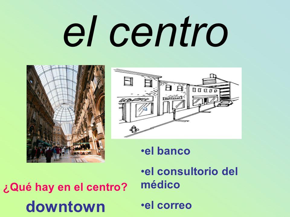 el centro ¿Qué hay en el centro? el banco el consultorio del médico el correo downtown