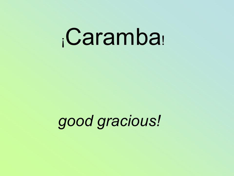 ¡ Caramba ! good gracious!