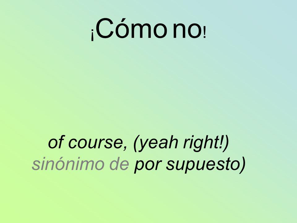 ¡ Cómo no ! of course, (yeah right!) sinónimo de por supuesto)