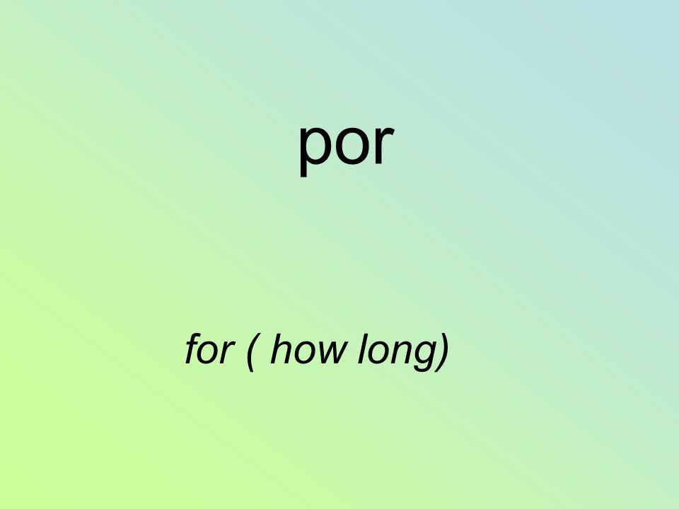 por for ( how long)