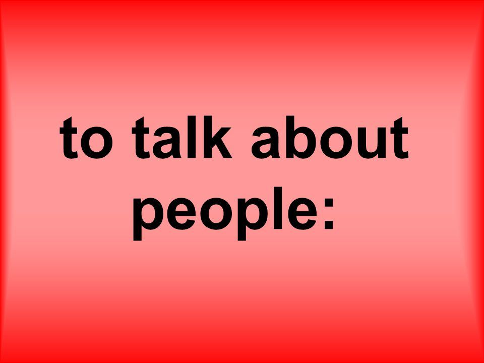 to talk about people:
