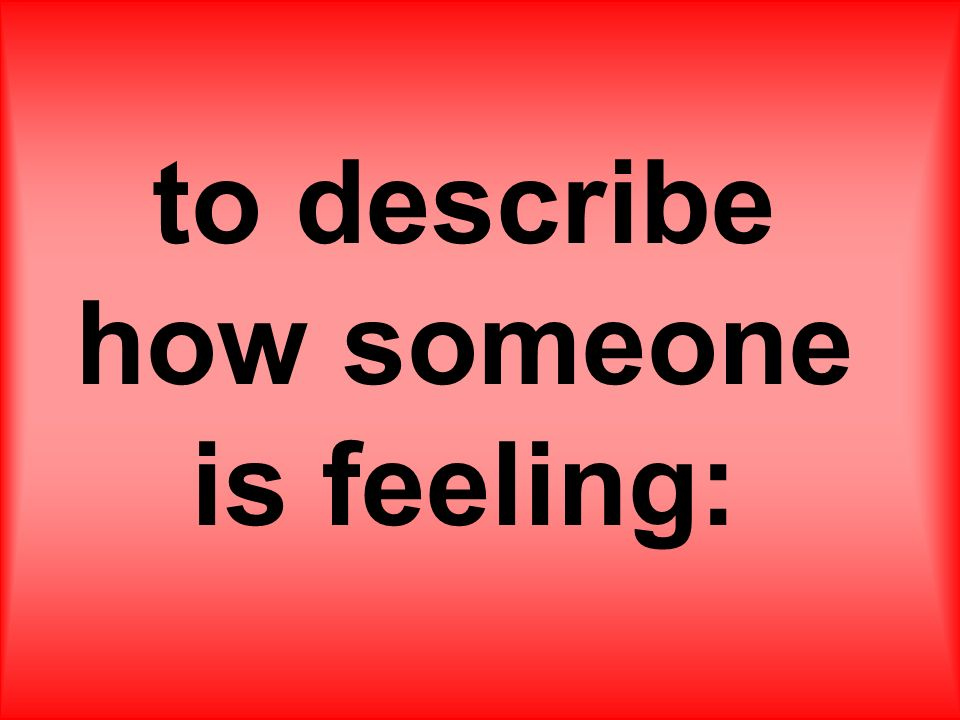 to describe how someone is feeling: