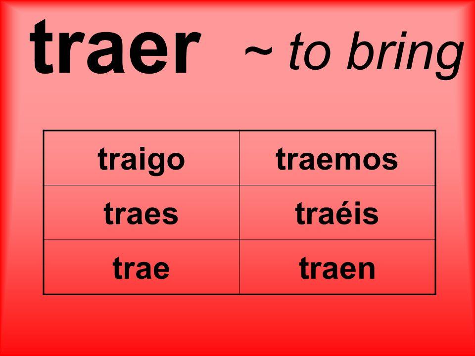 traer ~ to bring traigotraemos traestraéis traetraen