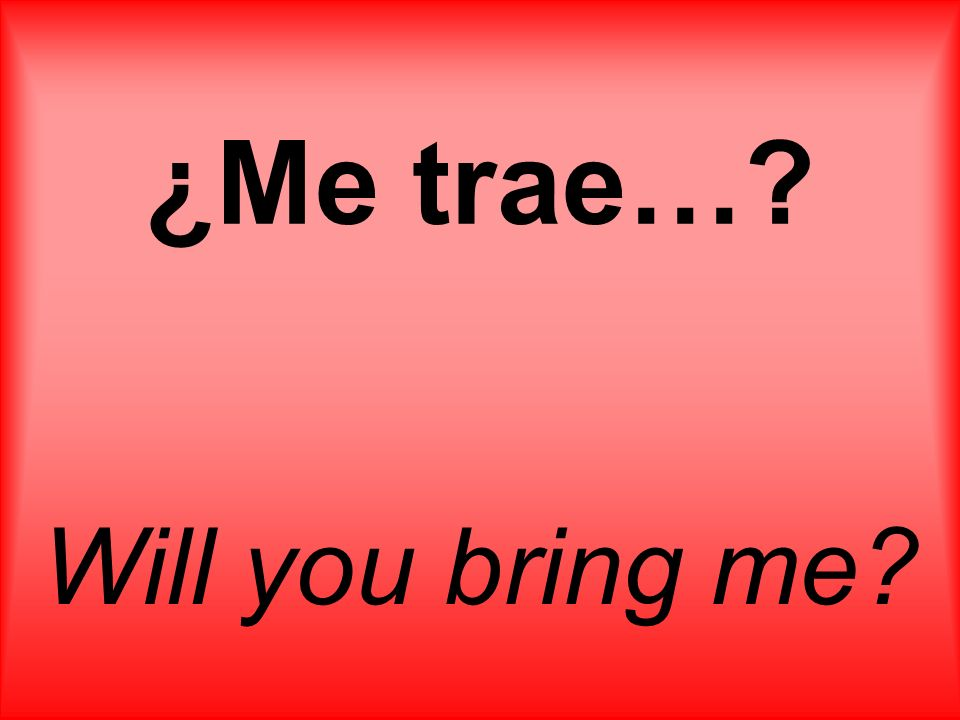 ¿Me trae…? Will you bring me?