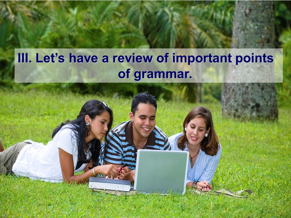 III. Lets have a review of important points of grammar. of grammar.
