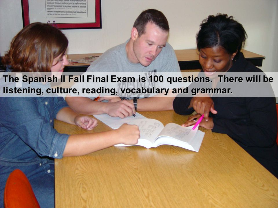 The Spanish II Fall Final Exam is 100 questions. There will be listening, culture, reading, vocabulary and grammar.