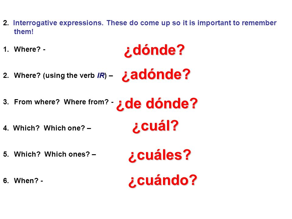 2. Interrogative expressions. These do come up so it is important to remember them! 1.Where? - IR 2.Where? (using the verb IR) – 3.From where? Where f