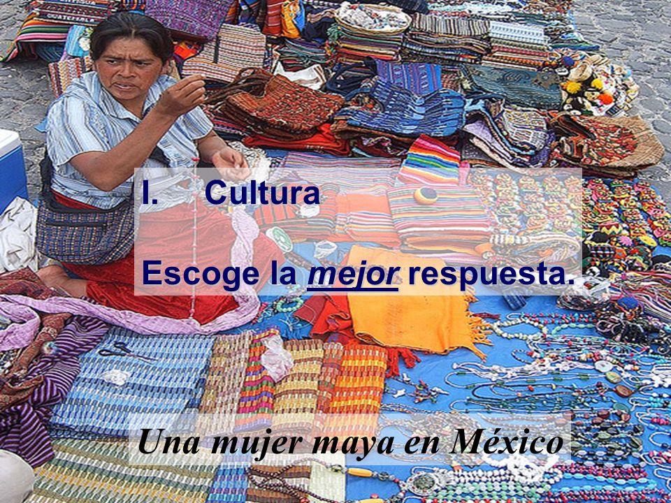 I.Cultura Escoge la mejor respuesta. Una mujer maya en México