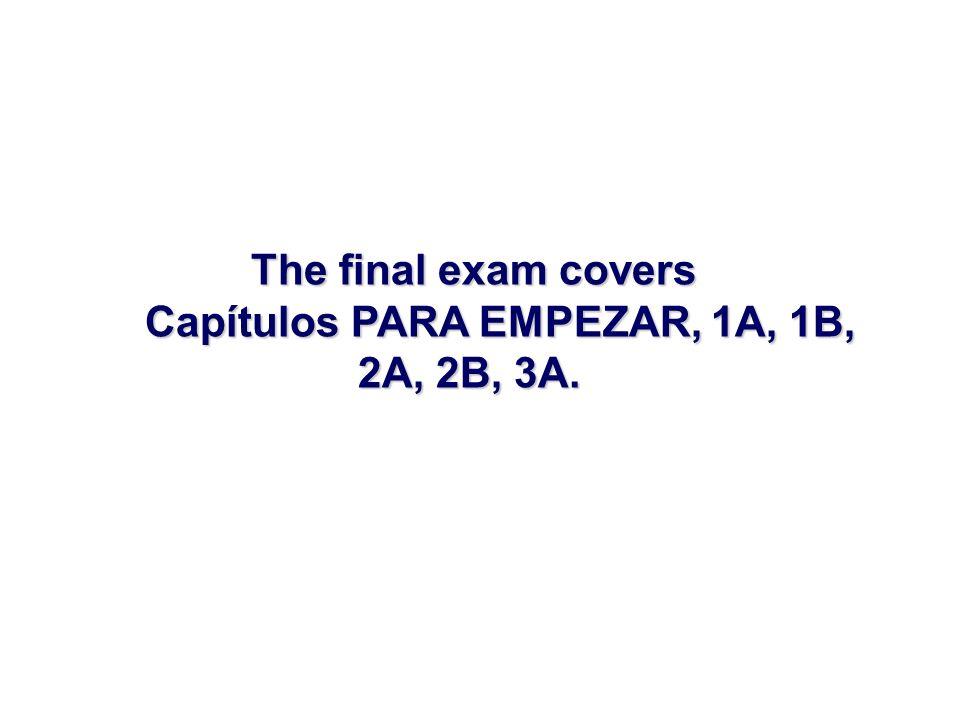 The final exam covers Capítulos PARA EMPEZAR, 1A, 1B, Capítulos PARA EMPEZAR, 1A, 1B, 2A, 2B, 3A. 2A, 2B, 3A.