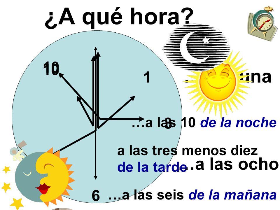 …a las dos 1 …a la una 8 …a las ocho ¿A qué hora? 6 …a las seis de la mañana …a las 10 de la noche 10 3 a las tres menos diez de la tarde 10