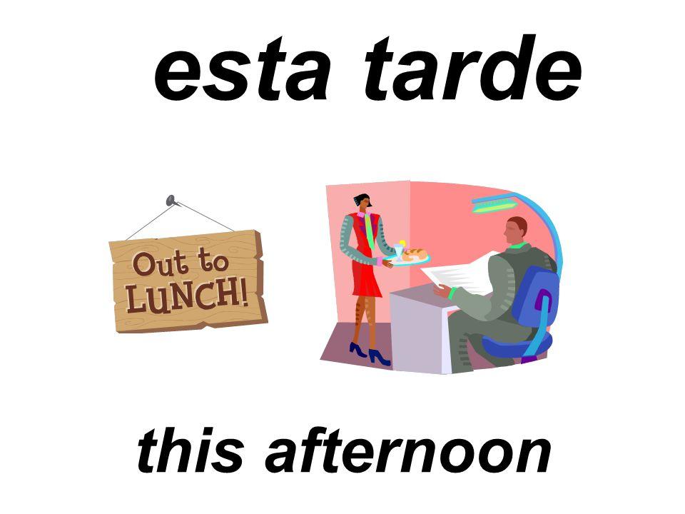 esta tarde this afternoon