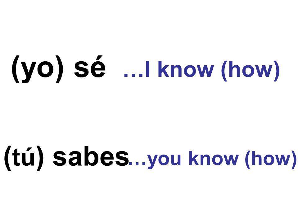 (yo) sé ( tú ) sabes …I know (how) …you know (how)