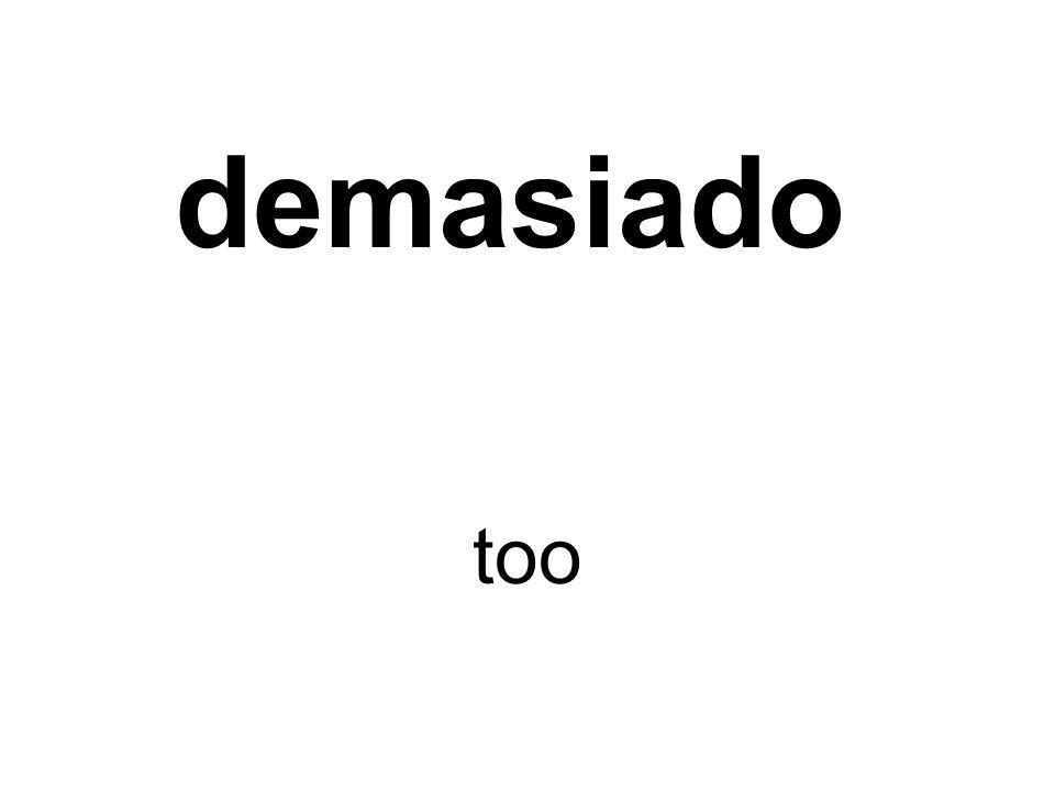 demasiado too
