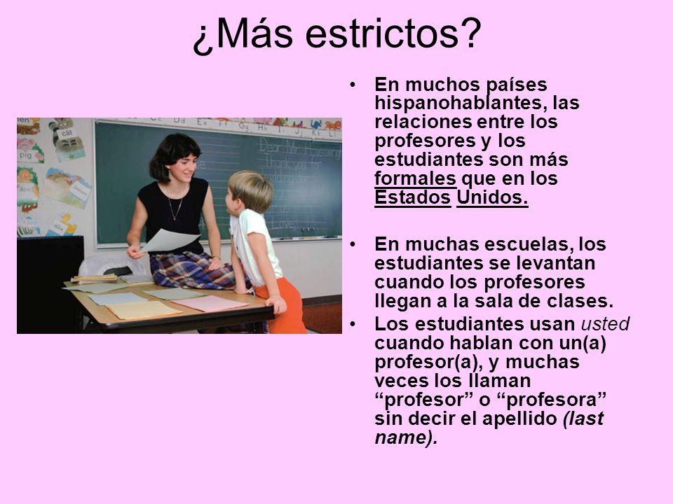 ¿Más estrictos? En muchos países hispanohablantes, las relaciones entre los profesores y los estudiantes son más formales que en los Estados Unidos. E