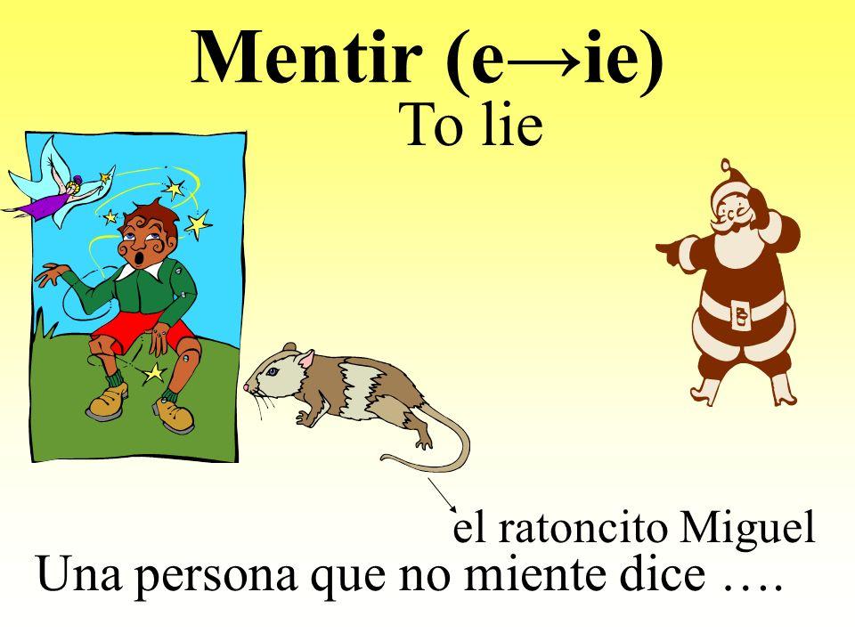 Mentir (eie) Una persona que no miente dice …. To lie el ratoncito Miguel