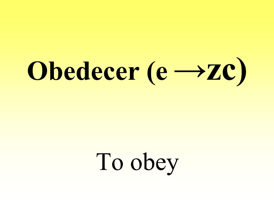 Obedecer (e zc) To obey