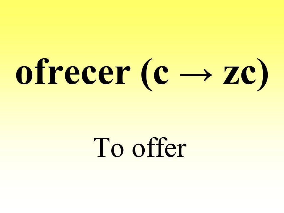 ofrecer (c zc) To offer