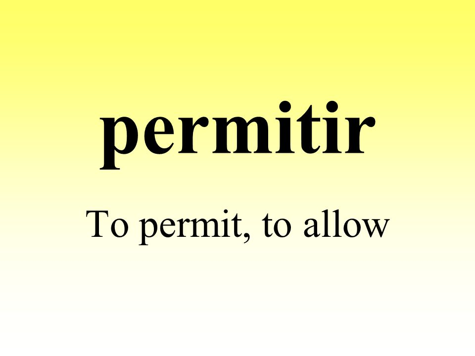 permitir To permit, to allow