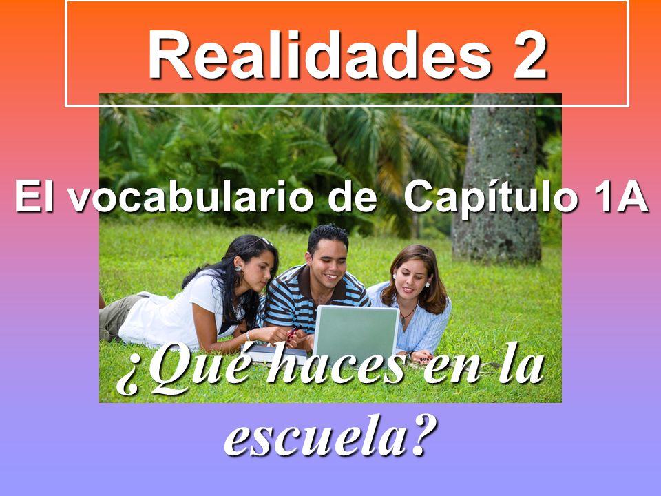 Realidades 2 El vocabulario de Capítulo 1A ¿Qué haces en la escuela?