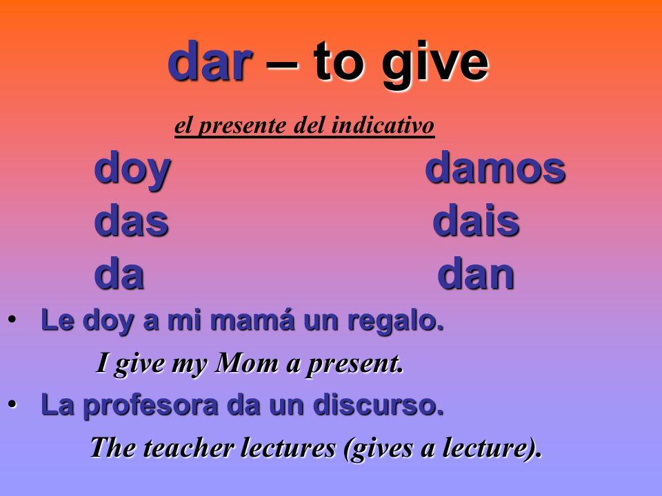 dar – to give dar – to give el presente del indicativo doy damos das dais das dais da dan da dan Le doy a mi mamá un regalo. I give my Mom a present.