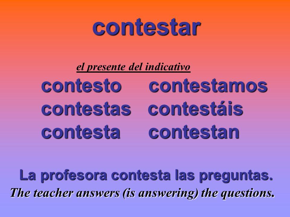 el presente del indicativo contesto contestamos contestas contestáis contestas contestáis contestacontestan contestacontestan La profesora contesta la
