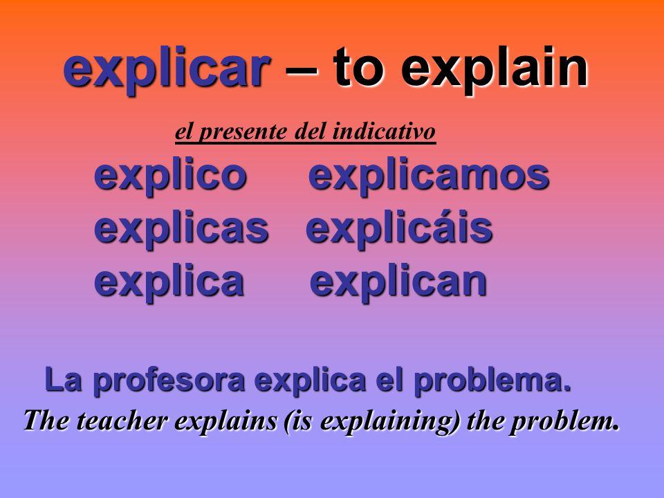 explicar – to explain el presente del indicativo explico explicamos explicas explicáis explicas explicáis explica explican explica explican La profeso