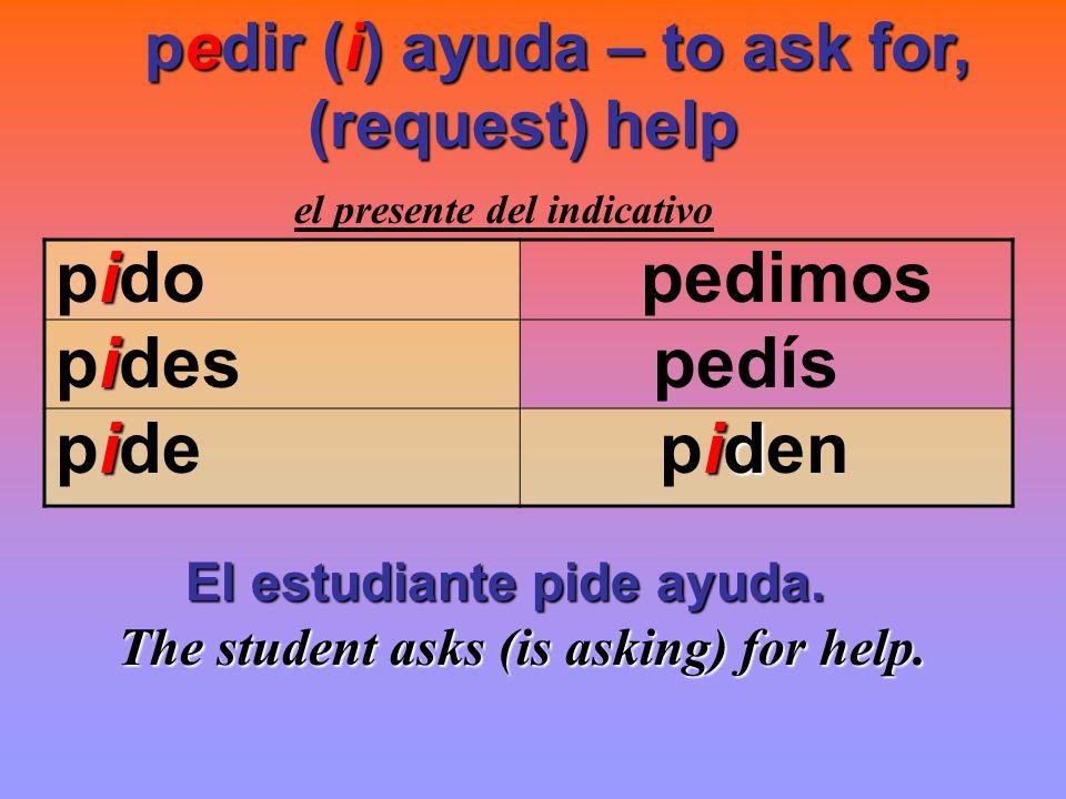 pedir (i) ayuda – to ask for, (request) help (request) help el presente del indicativo i pido pedimos i pides pedís iid pide piden El estudiante pide
