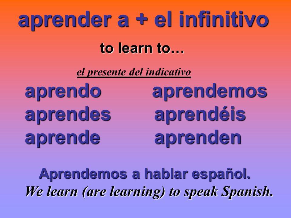 aprender a + el infinitivo to learn to… to learn to… el presente del indicativo aprendo aprendemos aprendes aprendéis aprendes aprendéis aprende apren