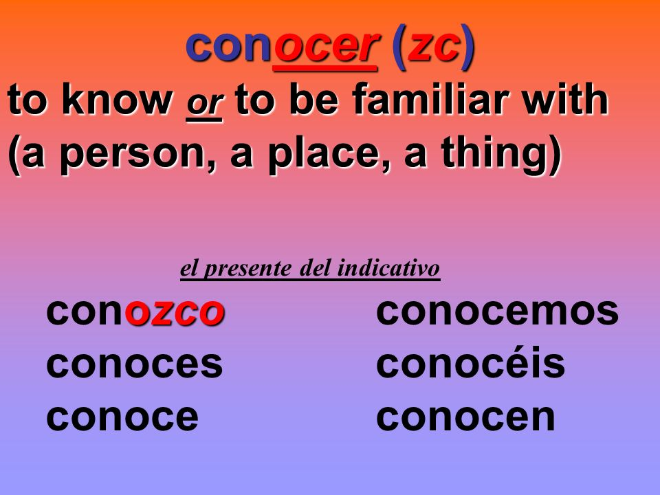 conocer (zc) to know or to be familiar with (a person, a place, a thing) el presente del indicativo ozco conozcoconocemos conocesconocéis conoceconoce