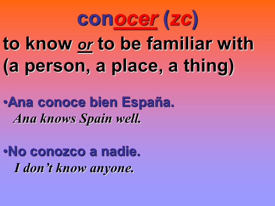 conocer (zc) to know or to be familiar with (a person, a place, a thing) Ana conoce bien España.Ana conoce bien España.