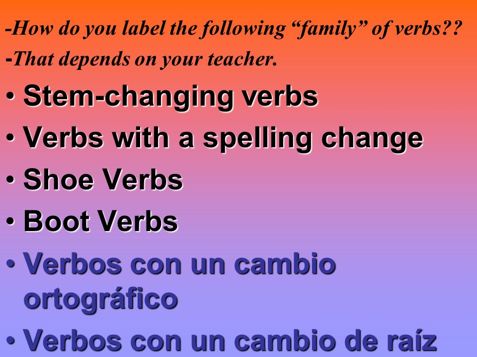 -How do you label the following family of verbs?? - That depends on your teacher. Stem-changing verbsStem-changing verbs Verbs with a spelling changeV