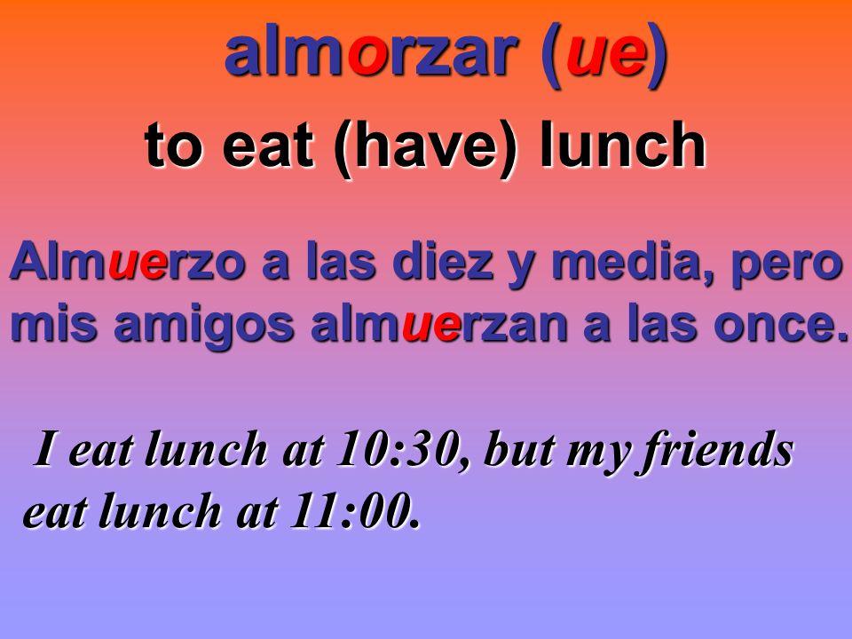 almorzar (ue) almorzar (ue) to eat (have) lunch Almuerzo a las diez y media, pero mis amigos almuerzan a las once. I eat lunch at 10:30, but my friend