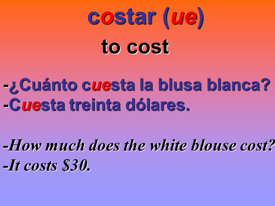 costar (ue) costar (ue) to cost -¿Cuánto cuesta la blusa blanca? -Cuesta treinta dólares. -How much does the white blouse cost? -It costs $30.