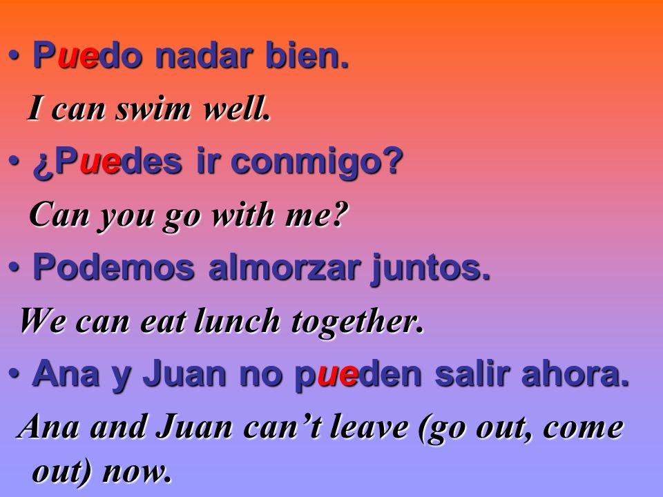 Puedo nadar bien.Puedo nadar bien. I can swim well. ¿Puedes ir conmigo?¿Puedes ir conmigo? Can you go with me? Podemos almorzar juntos.Podemos almorza
