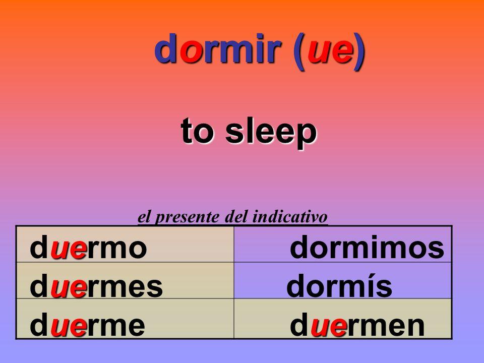 dormir (ue) dormir (ue) to sleep el presente del indicativo ue duermo dormimos ue duermes dormís ueue duerme duermen