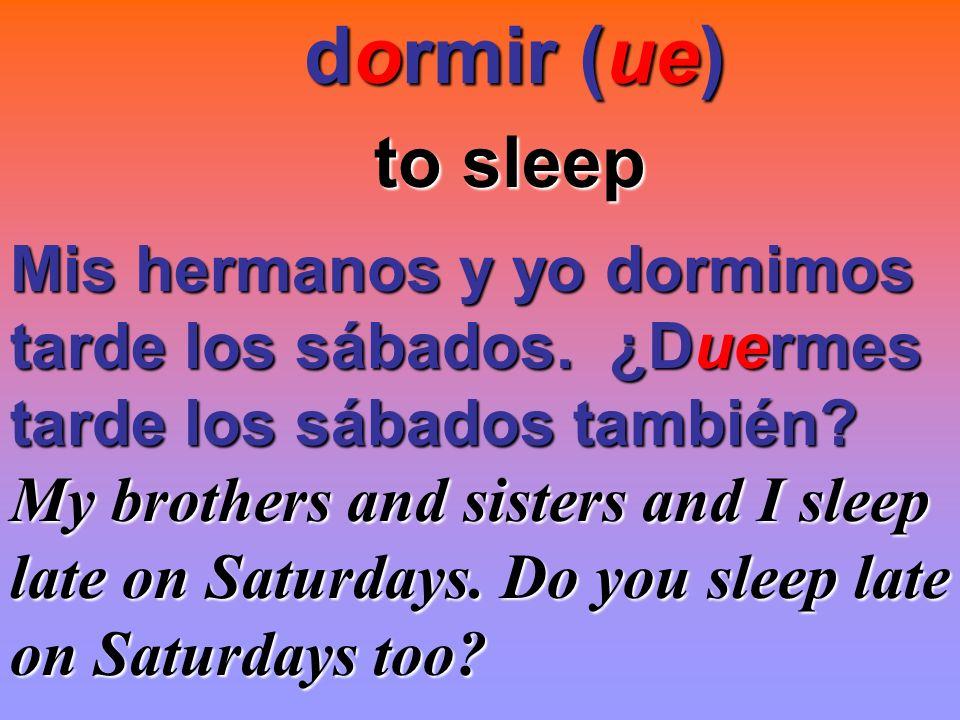 dormir (ue) dormir (ue) to sleep to sleep Mis hermanos y yo dormimos tarde los sábados. ¿Duermes tarde los sábados también? My brothers and sisters an