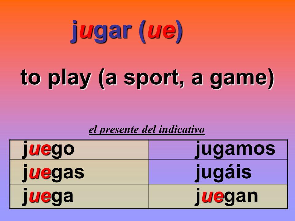 jugar (ue) jugar (ue) to play (a sport, a game) el presente del indicativo ue juego jugamos ue juegas jugáis ueue juega juegan