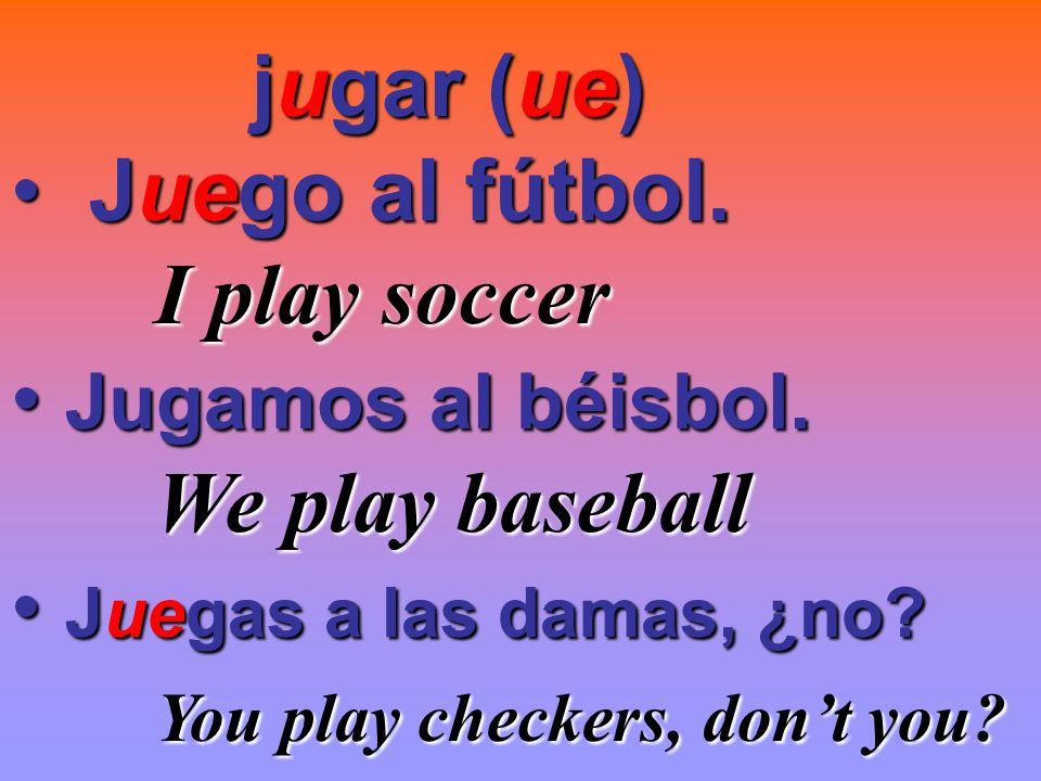 jugar (ue) jugar (ue) Juego al fútbol. Juego al fútbol. I play soccer I play soccer Jugamos al béisbol. Jugamos al béisbol. We play baseball We play b