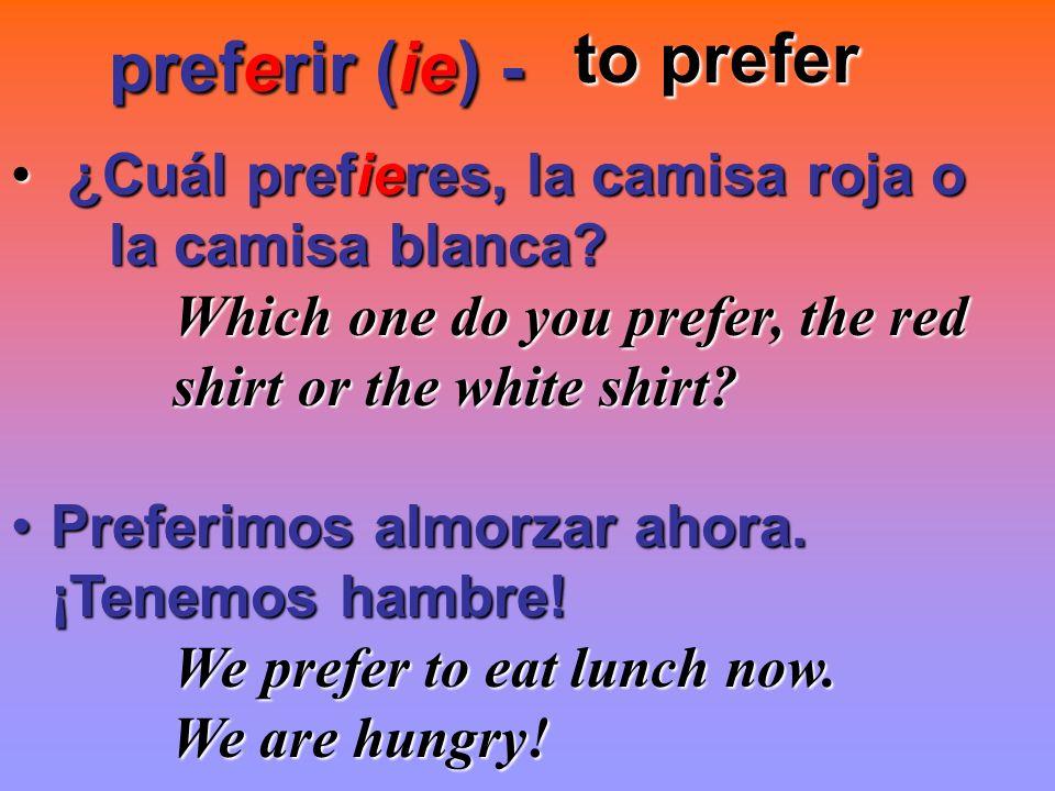preferir (ie) - preferir (ie) - to prefer to prefer ¿Cuál prefieres, la camisa roja o ¿Cuál prefieres, la camisa roja o la camisa blanca? la camisa bl