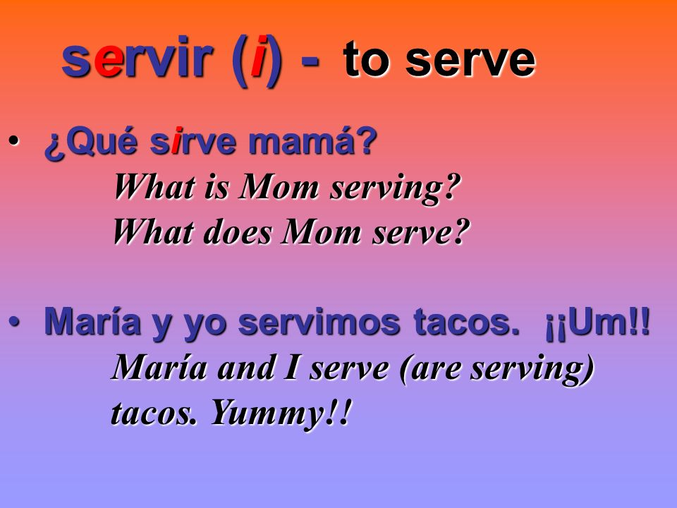 servir (i) - servir (i) - to serve to serve ¿Qué sirve mamá? ¿Qué sirve mamá? What is Mom serving? What is Mom serving? What does Mom serve? What does