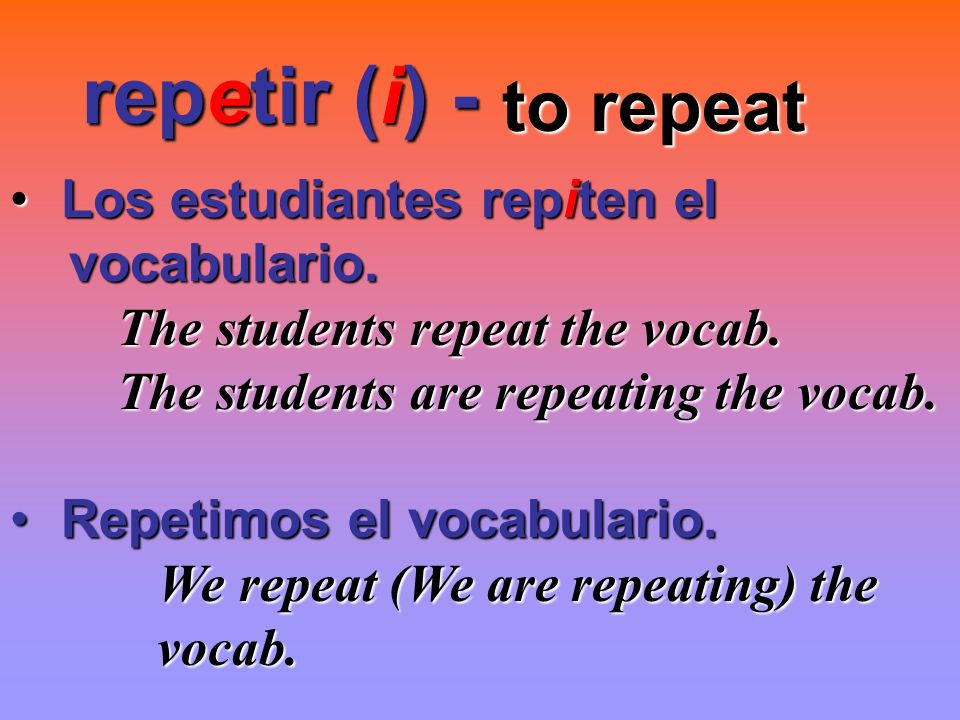 repetir (i) - to repeat to repeat Los estudiantes repiten el Los estudiantes repiten el vocabulario. vocabulario. The students repeat the vocab. The s